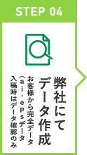 STEP 04 弊社にてデータ作成 お客様から完全データ(ai,epsデータ入稿時はデータ確認のみ